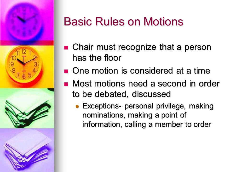 Basic Rules on Motions Chair must recognize that a person has the floor Chair must recognize that a person has the floor One motion is considered at a time One motion is considered at a time Most motions need a second in order to be debated, discussed Most motions need a second in order to be debated, discussed Exceptions- personal privilege, making nominations, making a point of information, calling a member to order Exceptions- personal privilege, making nominations, making a point of information, calling a member to order
