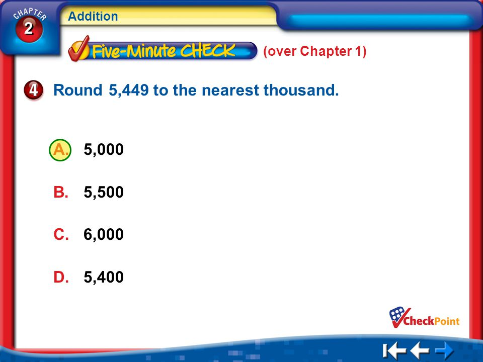 2 2 Addition 5Min 1-4 (over Chapter 1) Round 5,449 to the nearest thousand. A.5,000 B.5,500 C.6,000 D.5,400