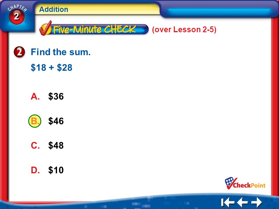 2 2 Addition (over Lesson 2-5) 5Min 6-2 Find the sum. A.$36 B.$46 C.$48 D.$10 $18 + $28