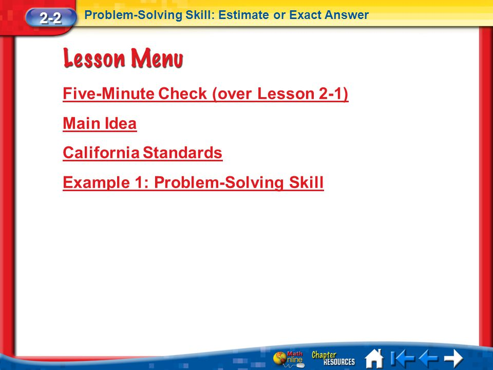 Lesson 2 Menu Five-Minute Check (over Lesson 2-1) Main Idea California Standards Example 1: Problem-Solving Skill 2-2 Problem-Solving Skill: Estimate