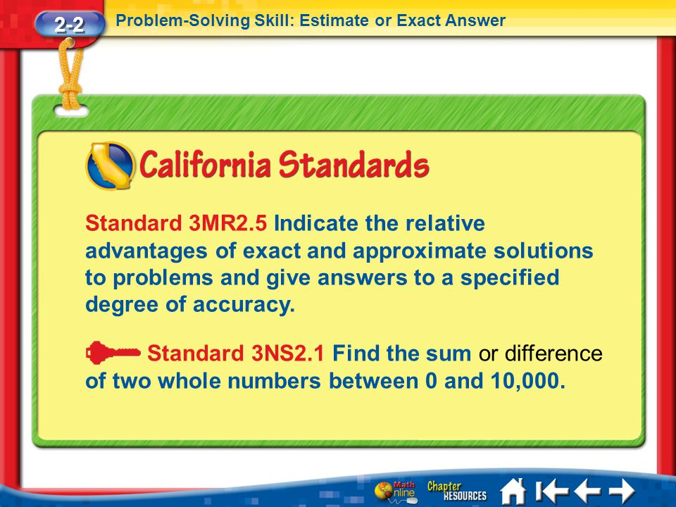 2-2 Problem-Solving Skill: Estimate or Exact Answer Lesson 2 Standard 1 Standard 3MR2.5 Indicate the relative advantages of exact and approximate solutions to problems and give answers to a specified degree of accuracy.