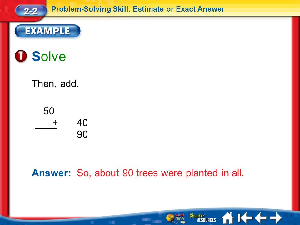 Lesson 2 Ex1 Solve Then, add. Answer: So, about 90 trees were planted in all. 2-2 Problem-Solving Skill: Estimate or Exact Answer 50 40 + 90