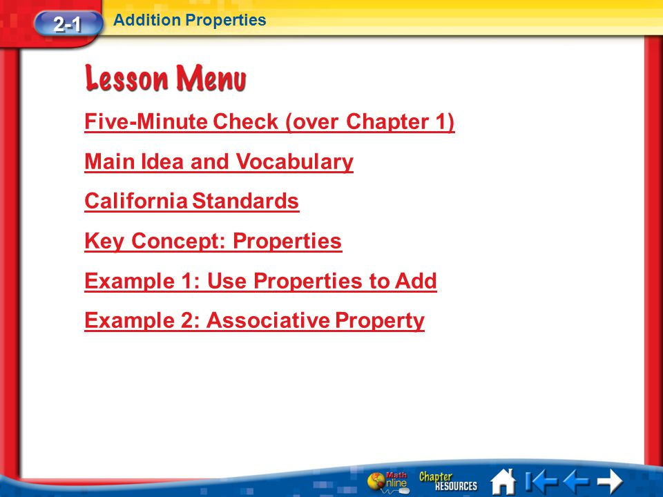 Lesson 1 Menu Five-Minute Check (over Chapter 1) Main Idea and Vocabulary California Standards Key Concept: Properties Example 1: Use Properties to Add Example 2: Associative Property 2-1 Addition Properties