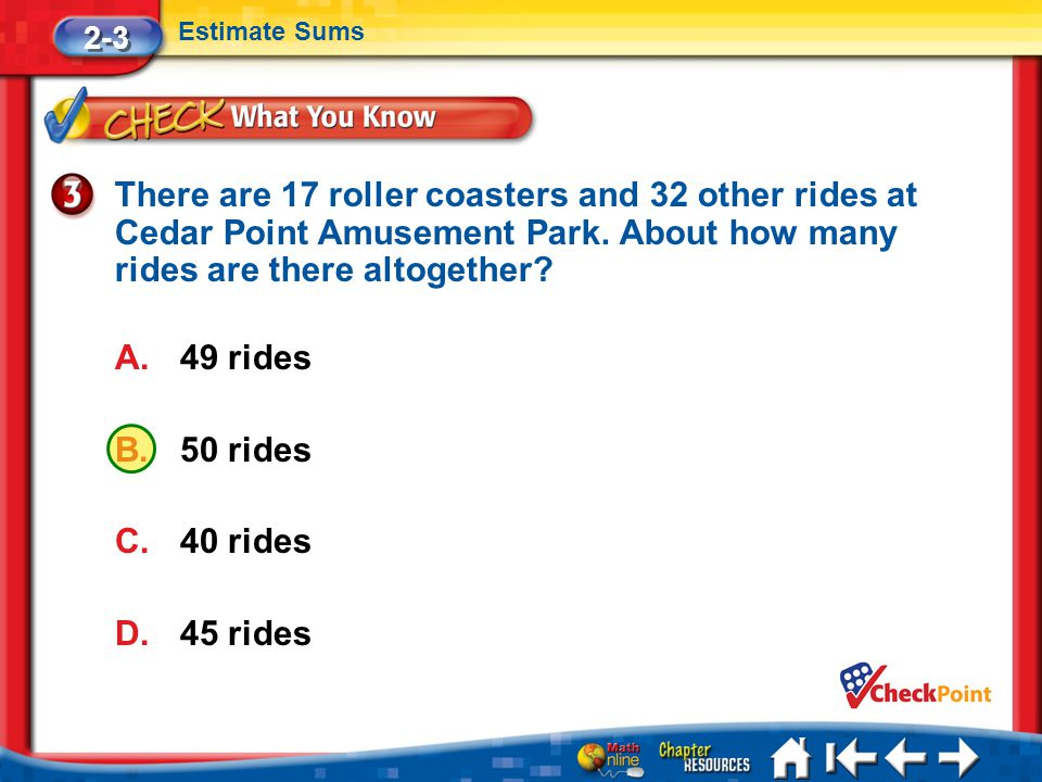 Lesson 3 CYP3 2-3 Estimate Sums There are 17 roller coasters and 32 other rides at Cedar Point Amusement Park.