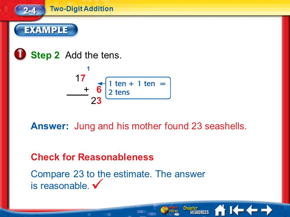 Lesson 4 Ex1 Step 2 Add the tens. 2-4 Two-Digit Addition Answer: Jung and his mother found 23 seashells. 1717 6 + 3 1 2 Check for Reasonableness Compa