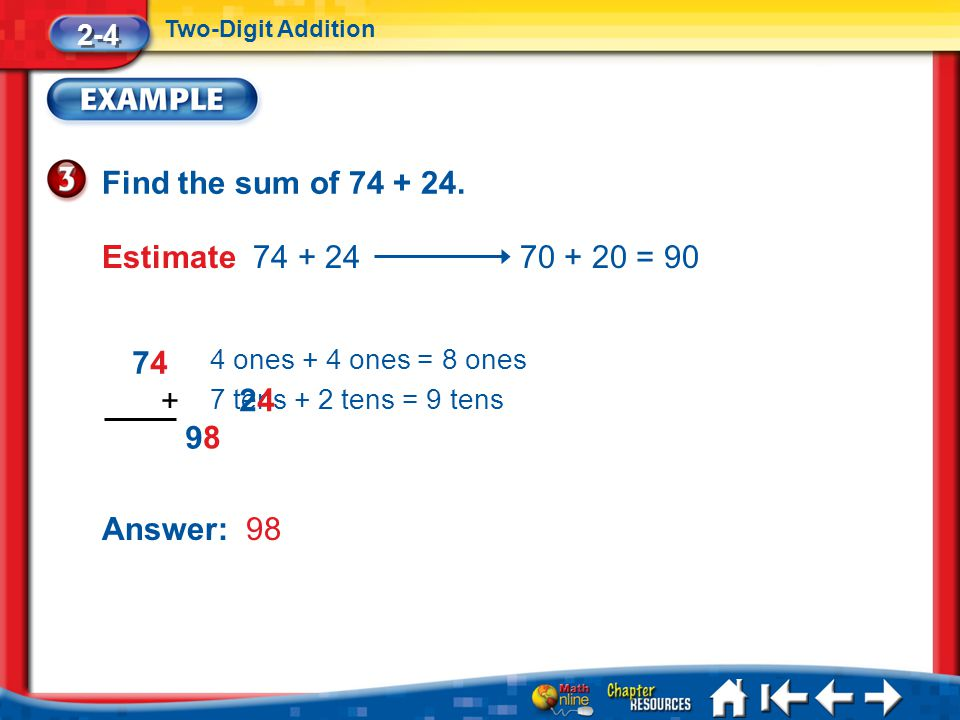Lesson 4 Ex3 Find the sum of 74 + 24. 4 ones + 4 ones = 8 ones Answer: 98 2-4 Two-Digit Addition Estimate 74 + 24 70 + 20 = 90 7 tens + 2 tens = 9 ten