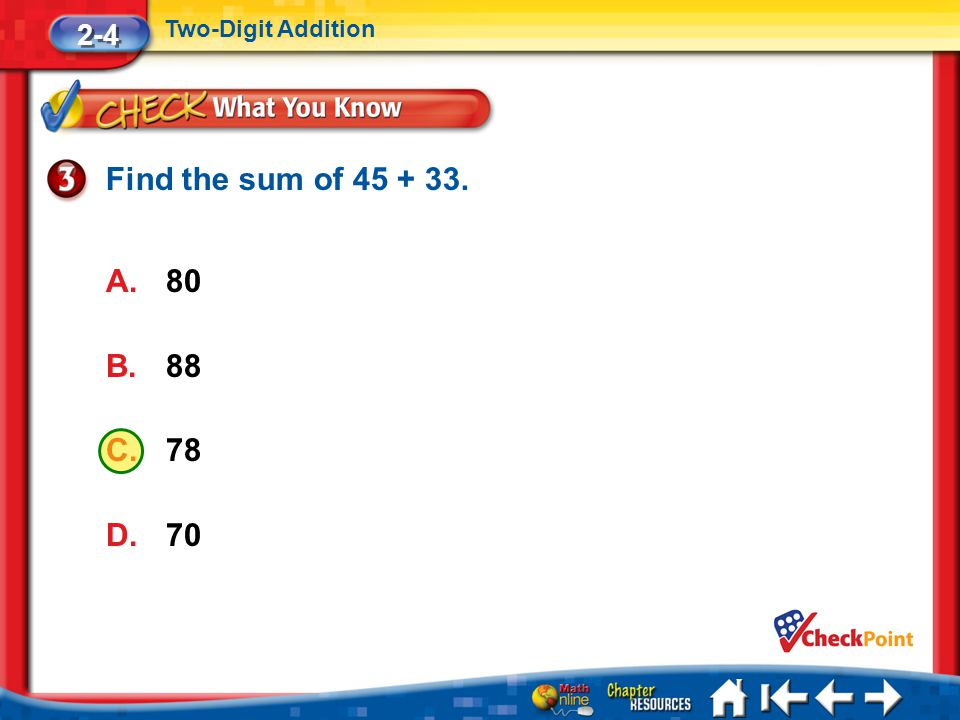 Lesson 4 CYP3 2-4 Two-Digit Addition Find the sum of 45 + 33. A.80 B.88 C.78 D.70