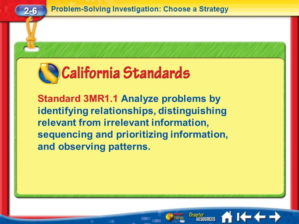 2-6 Problem-Solving Investigation: Choose a Strategy Lesson 6 Standard 1 Standard 3MR1.1 Analyze problems by identifying relationships, distinguishing relevant from irrelevant information, sequencing and prioritizing information, and observing patterns.