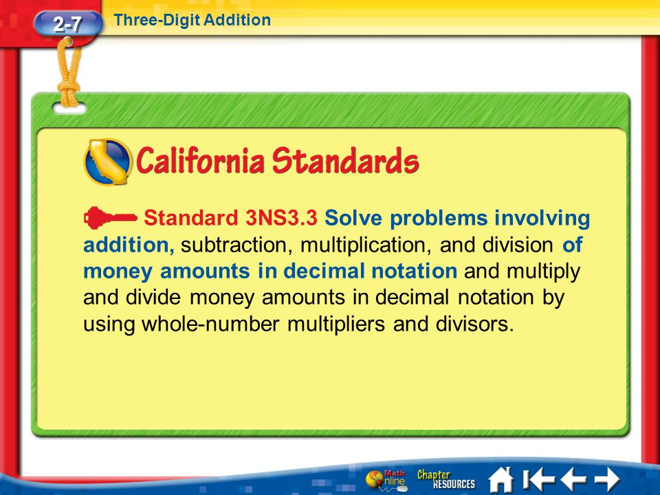 2-7 Three-Digit Addition Lesson 7 Standard Standard 3NS3.3 Solve problems involving addition, subtraction, multiplication, and division of money amounts in decimal notation and multiply and divide money amounts in decimal notation by using whole-number multipliers and divisors.