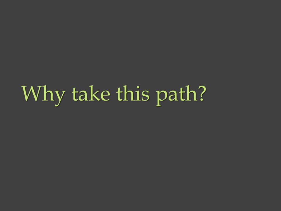 Why take this path?