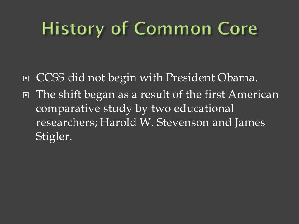  CCSS did not begin with President Obama.  The shift began as a result of the first American comparative study by two educational researchers; Harol