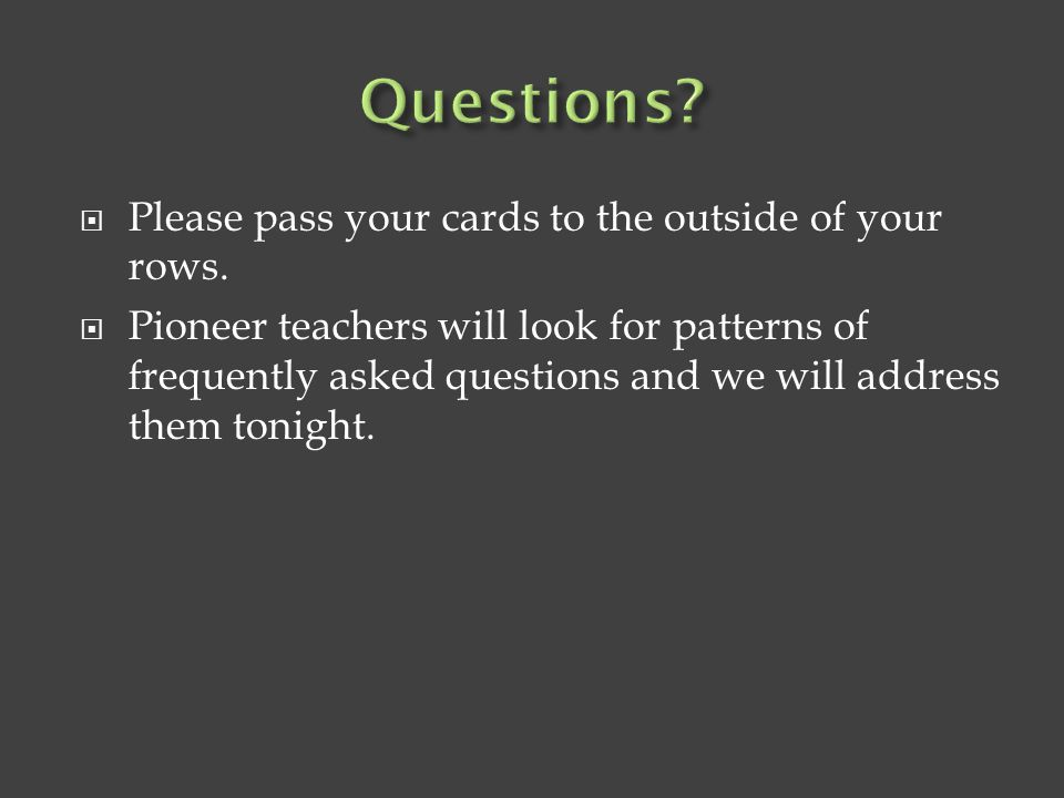  Please pass your cards to the outside of your rows.  Pioneer teachers will look for patterns of frequently asked questions and we will address them