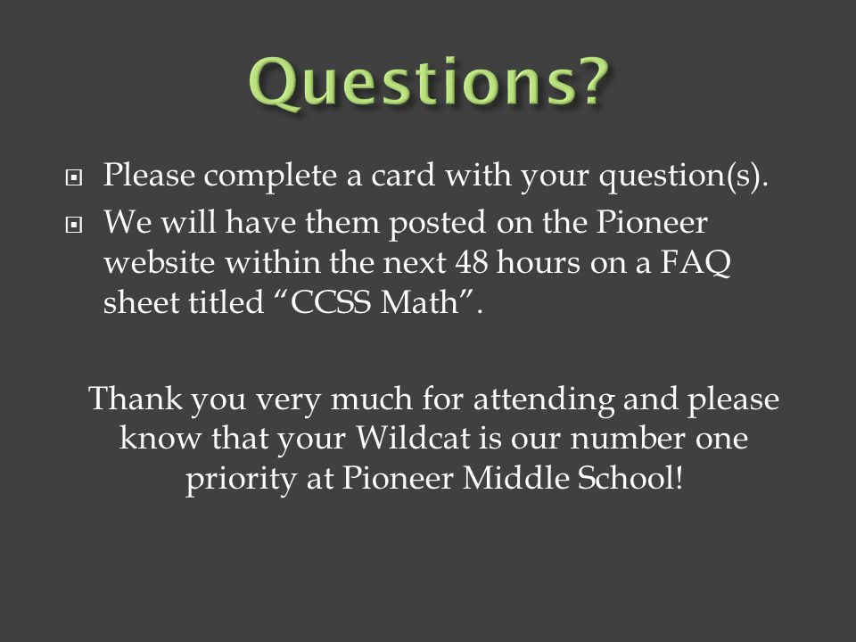 " Please complete a card with your question(s).  We will have them posted on the Pioneer website within the next 48 hours on a FAQ sheet titled ""CCSS"
