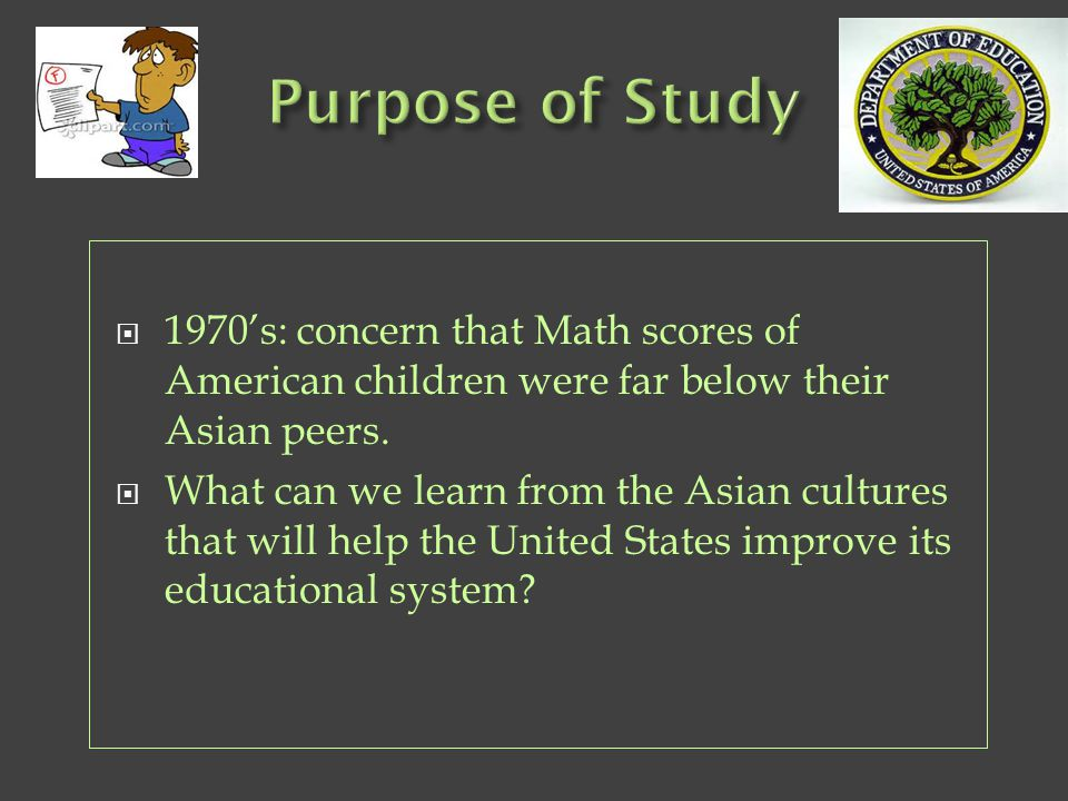  1970's: concern that Math scores of American children were far below their Asian peers.  What can we learn from the Asian cultures that will help t
