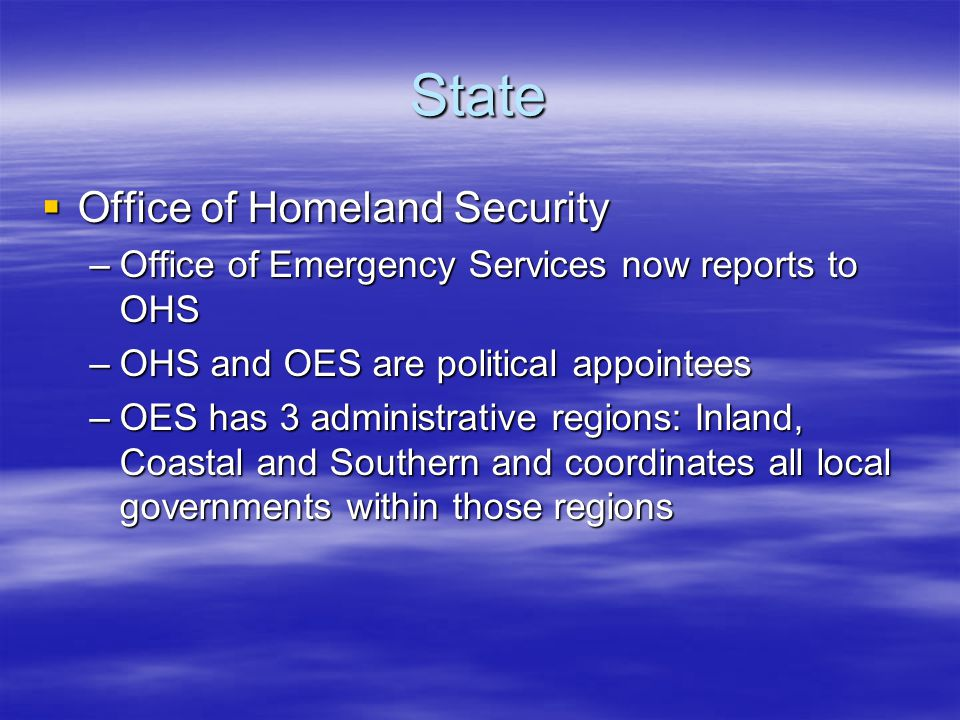 State  Office of Homeland Security –Office of Emergency Services now reports to OHS –OHS and OES are political appointees –OES has 3 administrative regions: Inland, Coastal and Southern and coordinates all local governments within those regions