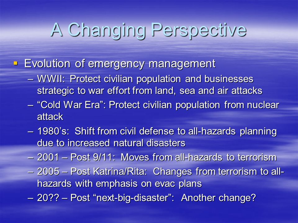 A Changing Perspective  Evolution of emergency management –WWII: Protect civilian population and businesses strategic to war effort from land, sea and air attacks – Cold War Era : Protect civilian population from nuclear attack –1980's: Shift from civil defense to all-hazards planning due to increased natural disasters –2001 – Post 9/11: Moves from all-hazards to terrorism –2005 – Post Katrina/Rita: Changes from terrorism to all- hazards with emphasis on evac plans –20 .