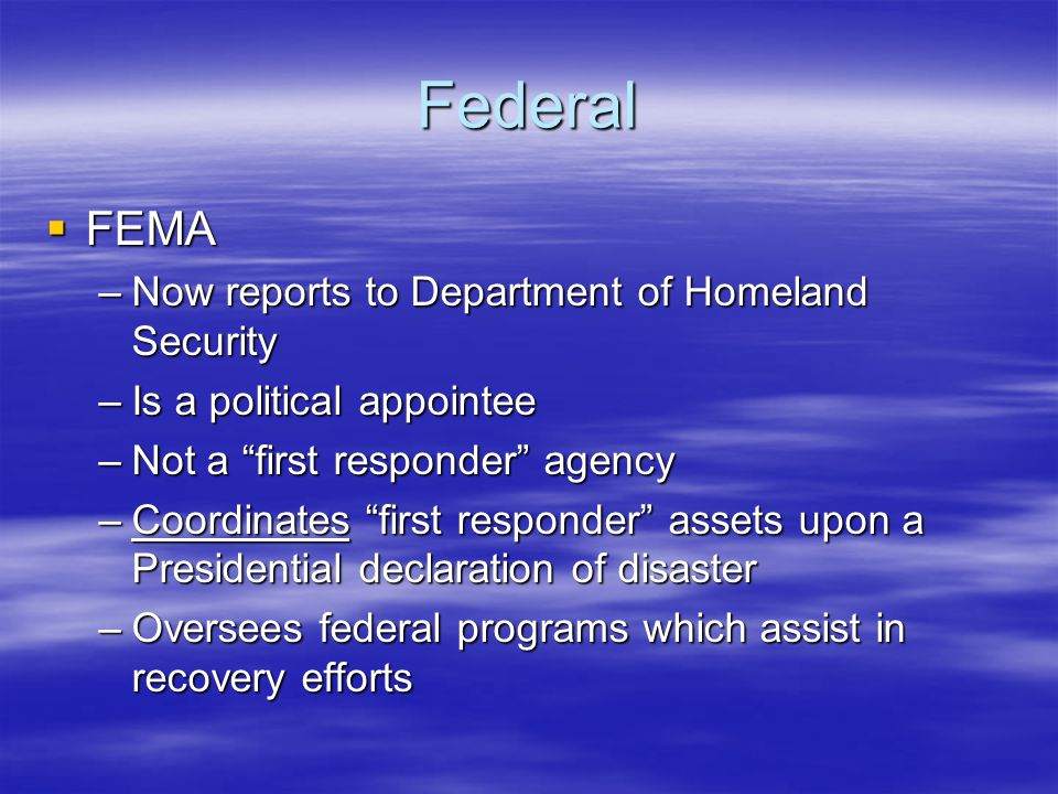 Federal  FEMA –Now reports to Department of Homeland Security –Is a political appointee –Not a first responder agency –Coordinates first responder assets upon a Presidential declaration of disaster –Oversees federal programs which assist in recovery efforts