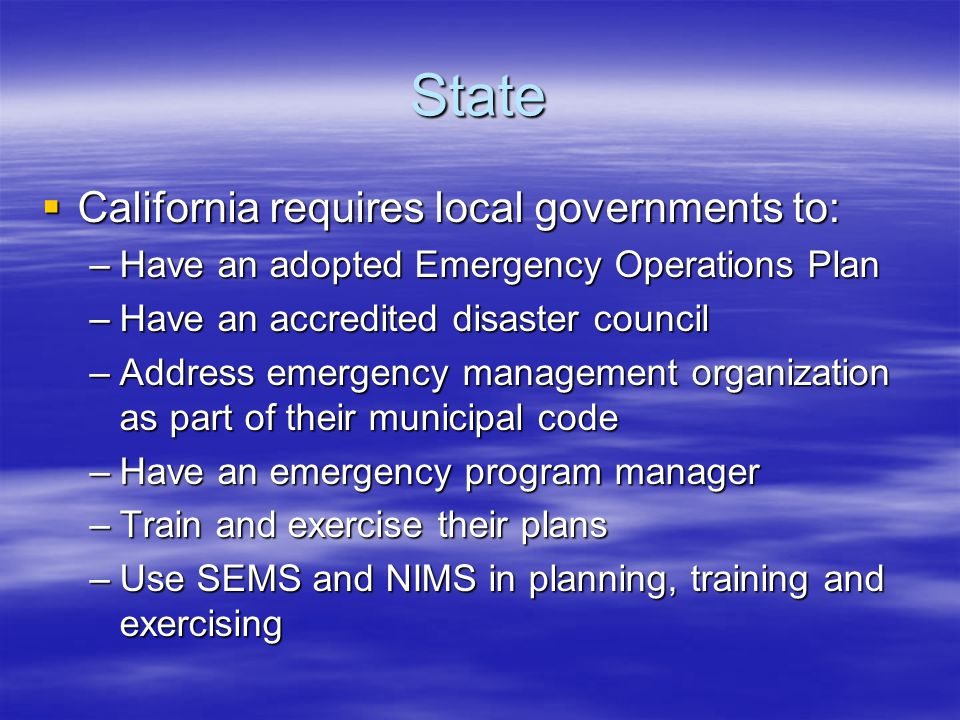 State  California requires local governments to: –Have an adopted Emergency Operations Plan –Have an accredited disaster council –Address emergency management organization as part of their municipal code –Have an emergency program manager –Train and exercise their plans –Use SEMS and NIMS in planning, training and exercising