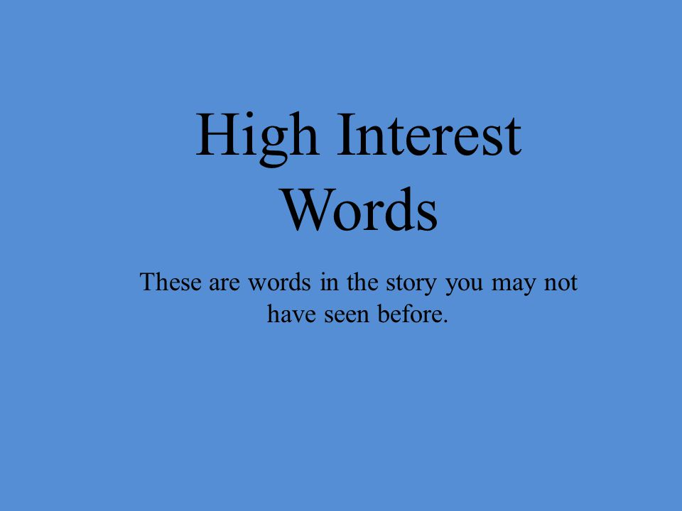 High Interest Words These are words in the story you may not have seen before.