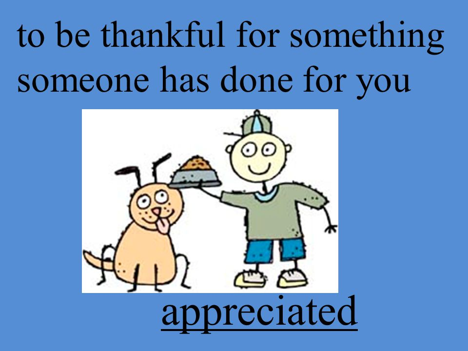 to be thankful for something someone has done for you appreciated