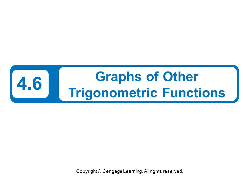 Copyright © Cengage Learning. All rights reserved. 4.6 Graphs of Other Trigonometric Functions
