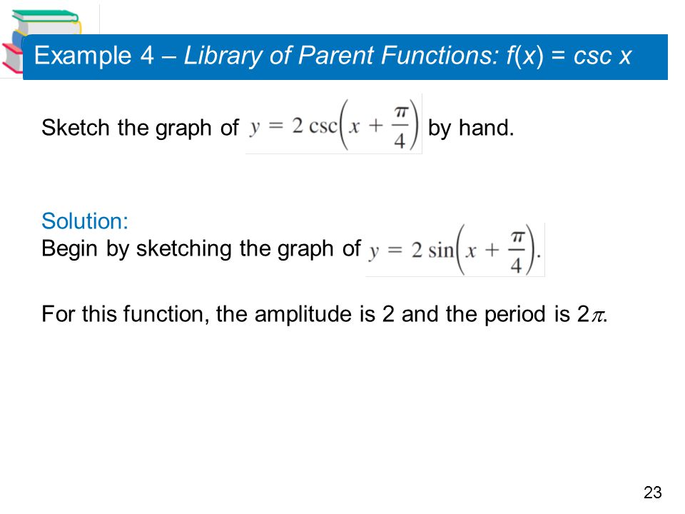 23 Example 4 – Library of Parent Functions: f (x) = csc x Sketch the graph of by hand. Solution: Begin by sketching the graph of For this function, th