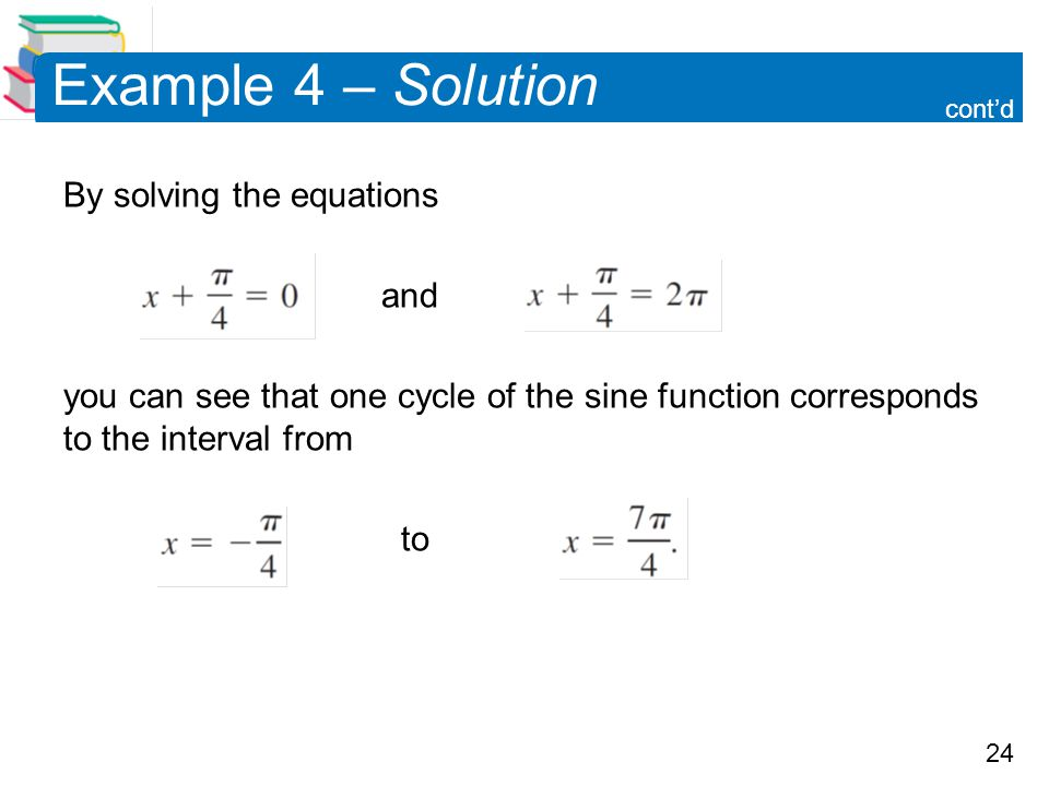 24 Example 4 – Solution By solving the equations and you can see that one cycle of the sine function corresponds to the interval from to cont'd