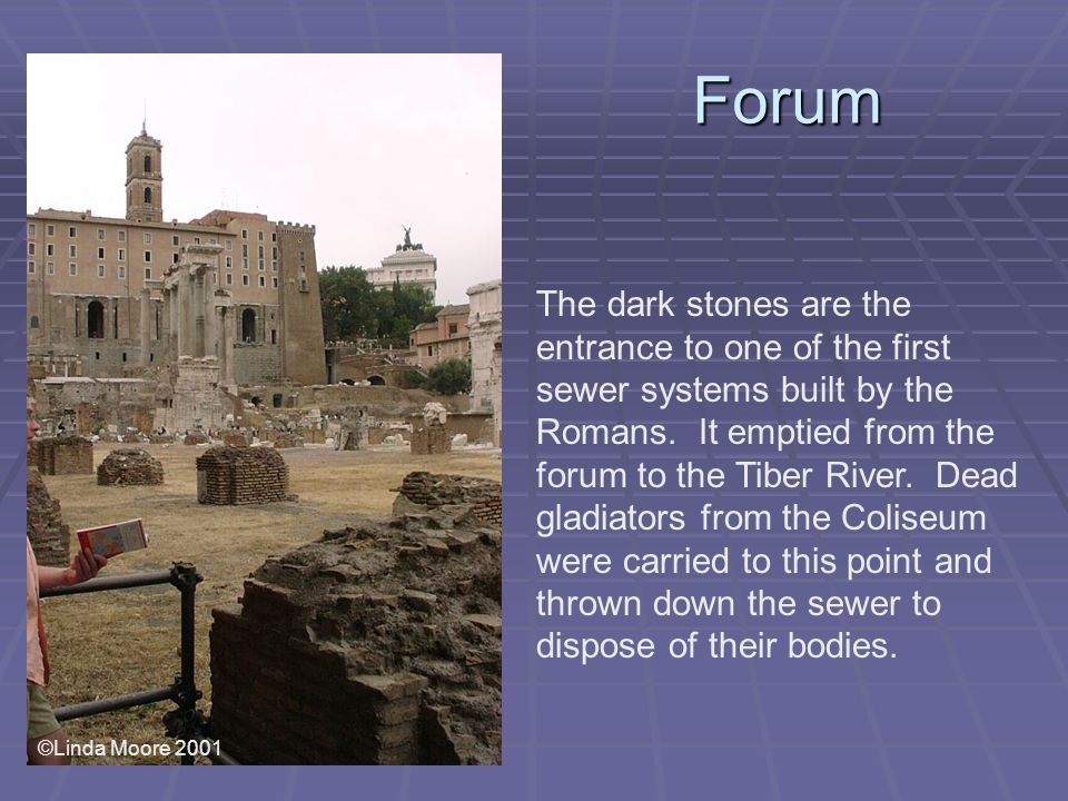 Forum The dark stones are the entrance to one of the first sewer systems built by the Romans.