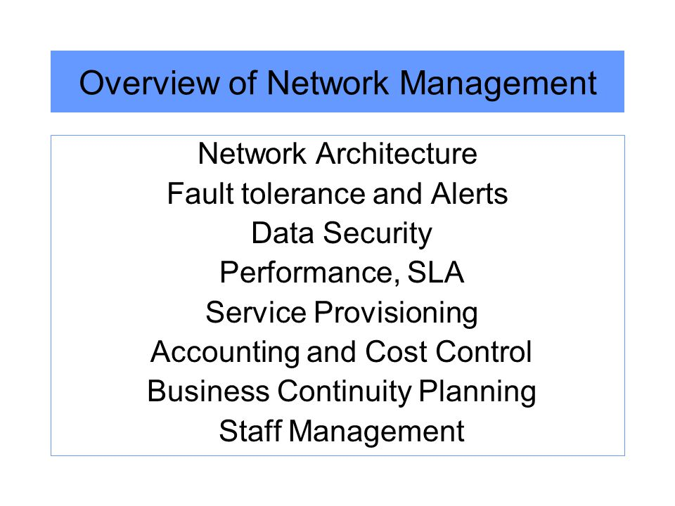 Overview of Network Management Network Architecture Fault tolerance and Alerts Data Security Performance, SLA Service Provisioning Accounting and Cost Control Business Continuity Planning Staff Management