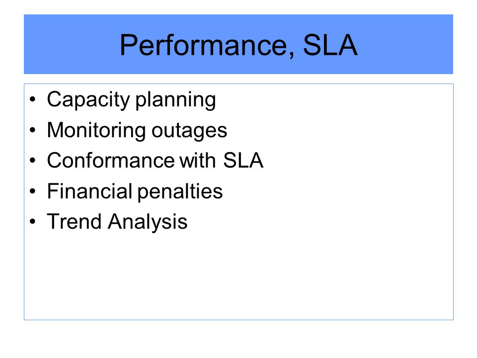 Performance, SLA Capacity planning Monitoring outages Conformance with SLA Financial penalties Trend Analysis