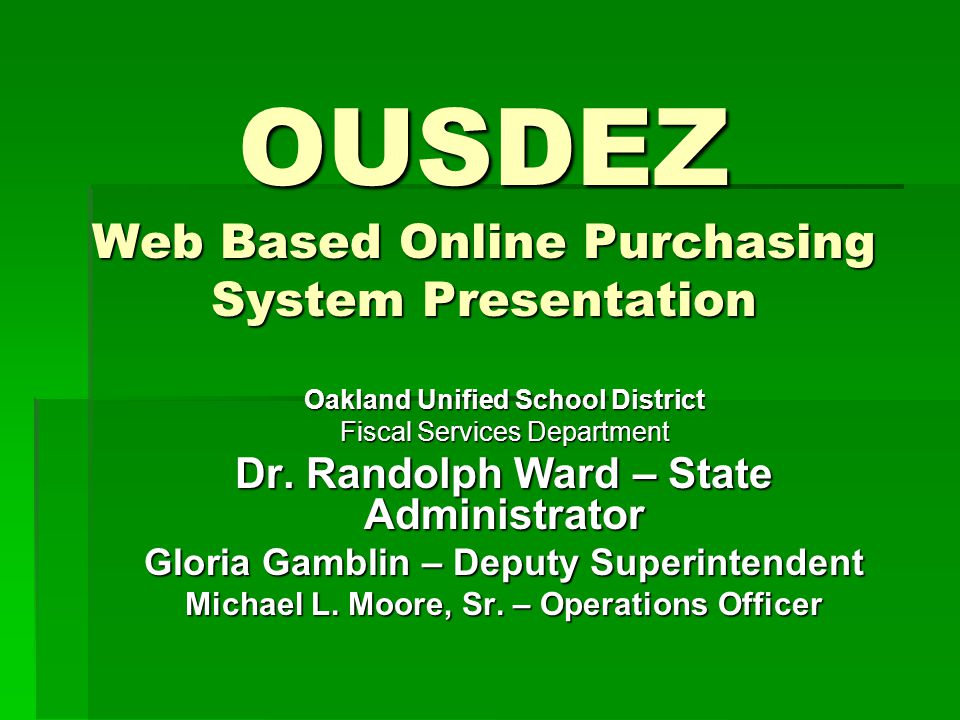 OUSDEZ Web Based Online Purchasing System Presentation Oakland Unified School District Fiscal Services Department Dr. Randolph Ward – State Administra