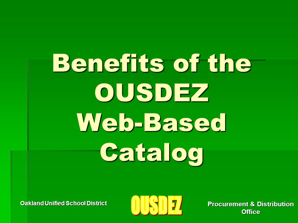 Oakland Unified School District Procurement & Distribution Office Benefits of the OUSDEZ Web-Based Catalog