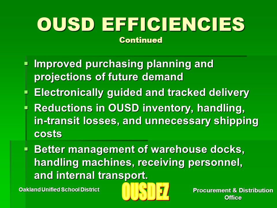 Oakland Unified School District Procurement & Distribution Office OUSD EFFICIENCIES Continued  Improved purchasing planning and projections of future demand  Electronically guided and tracked delivery  Reductions in OUSD inventory, handling, in-transit losses, and unnecessary shipping costs  Better management of warehouse docks, handling machines, receiving personnel, and internal transport.