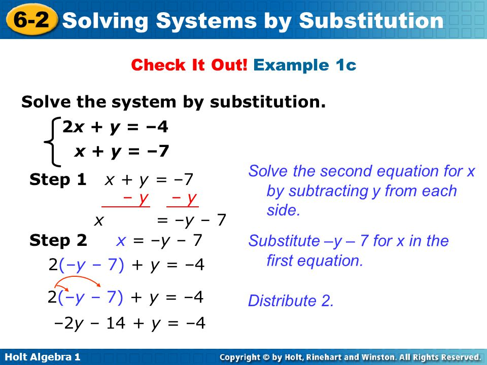 Holt Algebra 1 6-2 Solving Systems by Substitution Check It Out! Example 1c Solve the system by substitution. 2x + y = –4 x + y = –7 Solve the second