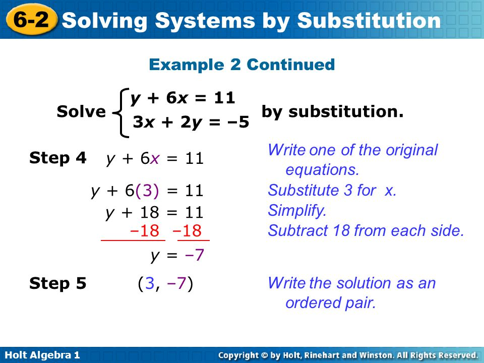 Holt Algebra 1 6-2 Solving Systems by Substitution Step 4 y + 6x = 11 Substitute 3 for x. y + 6(3) = 11 Subtract 18 from each side. y + 18 = 11 –18 –1