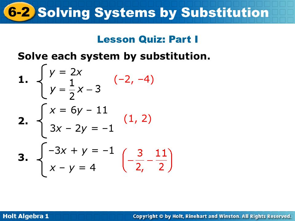 Holt Algebra 1 6-2 Solving Systems by Substitution Lesson Quiz: Part I Solve each system by substitution. 1. 2. 3. (1, 2) (–2, –4) y = 2x x = 6y – 11