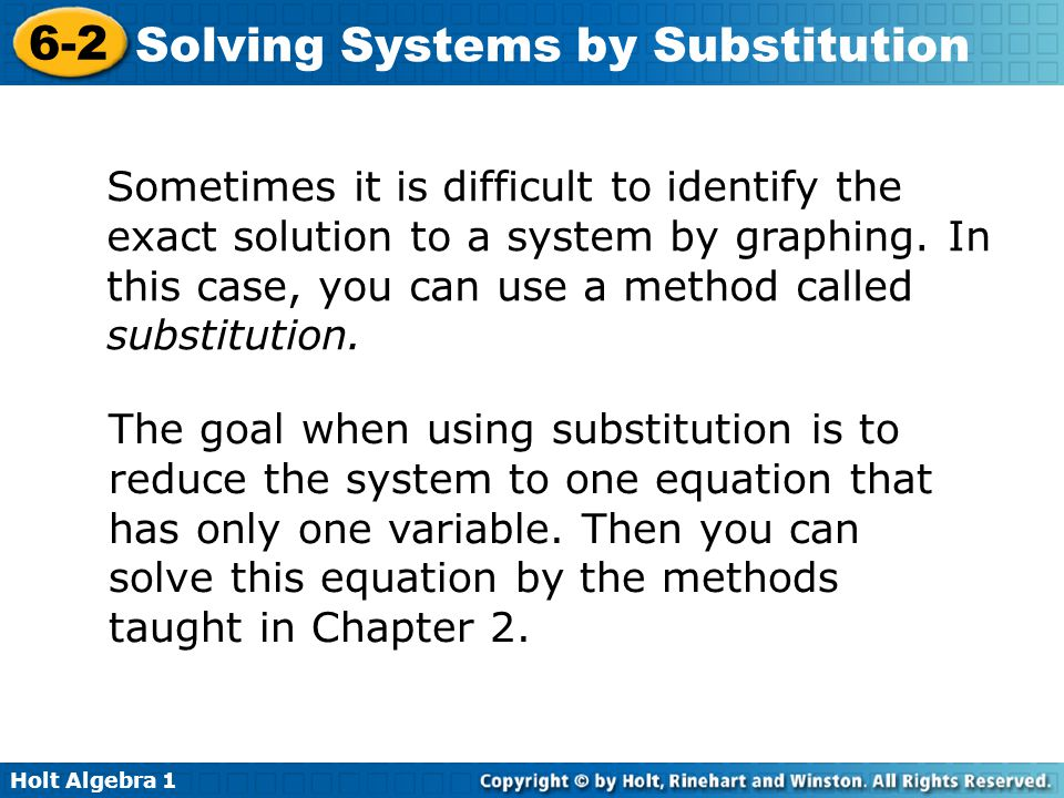 Holt Algebra 1 6-2 Solving Systems by Substitution Sometimes it is difficult to identify the exact solution to a system by graphing. In this case, you