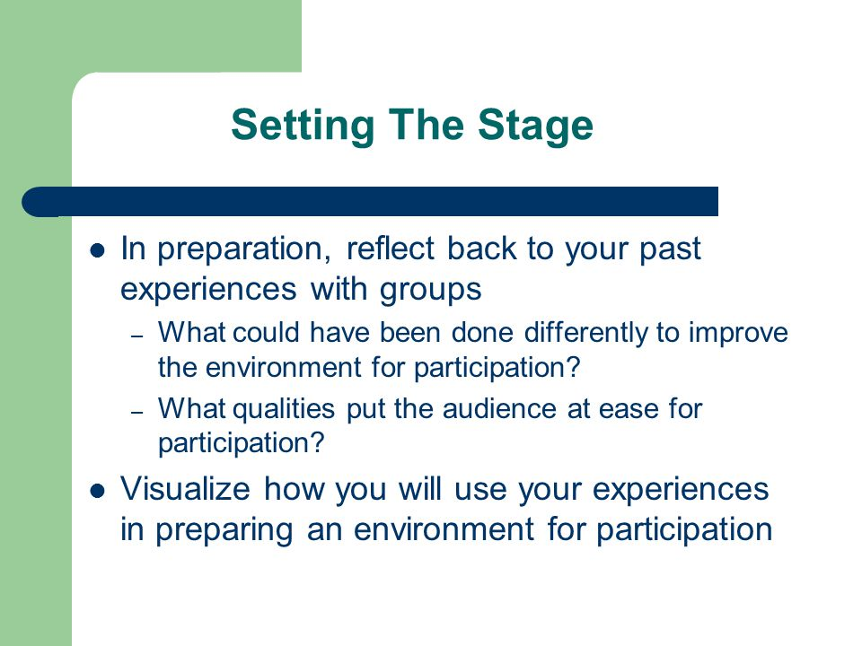 Setting The Stage In preparation, reflect back to your past experiences with groups – What could have been done differently to improve the environment for participation.