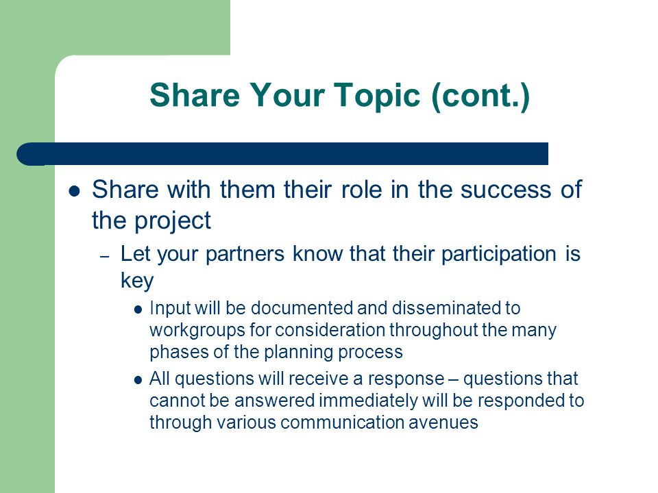 Share Your Topic (cont.) Share with them their role in the success of the project – Let your partners know that their participation is key Input will be documented and disseminated to workgroups for consideration throughout the many phases of the planning process All questions will receive a response – questions that cannot be answered immediately will be responded to through various communication avenues