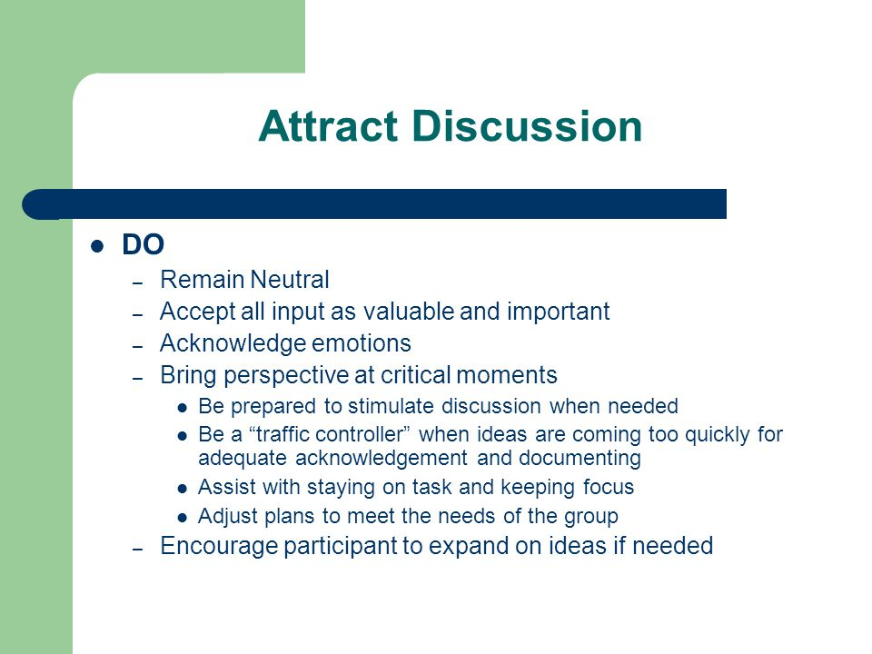 Attract Discussion DON'T – Convey Agenda – Qualify responses (there is no right or wrong, good or bad) – Band-aid emotions or feelings (you are not here to fix, you are here to acknowledge) – Defend responses – Allow anyone to monopolize the discussion – Let emotions dominate your discussion