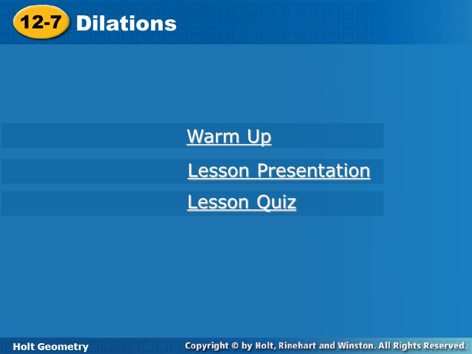 Holt Geometry 12-7 Dilations 12-7 Dilations Holt Geometry Warm Up Warm Up Lesson Presentation Lesson Presentation Lesson Quiz Lesson Quiz