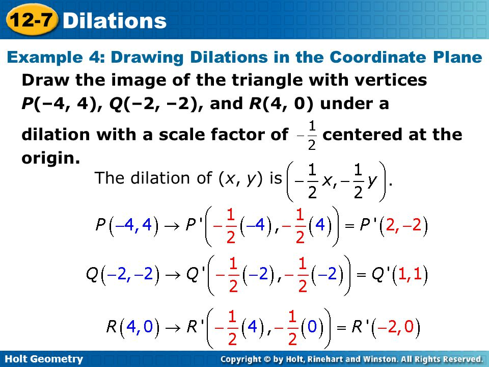 Holt Geometry 12-7 Dilations Example 4: Drawing Dilations in the Coordinate Plane Draw the image of the triangle with vertices P(–4, 4), Q(–2, –2), and R(4, 0) under a dilation with a scale factor of centered at the origin.
