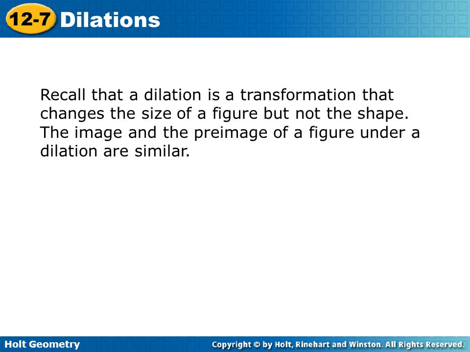 Holt Geometry 12-7 Dilations Recall that a dilation is a transformation that changes the size of a figure but not the shape.