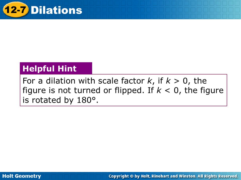 Holt Geometry 12-7 Dilations For a dilation with scale factor k, if k > 0, the figure is not turned or flipped.
