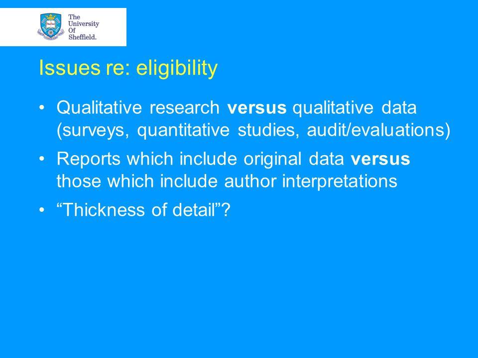 Issues re: eligibility Qualitative research versus qualitative data (surveys, quantitative studies, audit/evaluations) Reports which include original data versus those which include author interpretations Thickness of detail