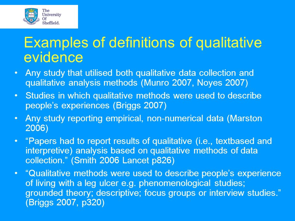 Examples of definitions of qualitative evidence Any study that utilised both qualitative data collection and qualitative analysis methods (Munro 2007, Noyes 2007) Studies in which qualitative methods were used to describe people's experiences (Briggs 2007) Any study reporting empirical, non-numerical data (Marston 2006) Papers had to report results of qualitative (i.e., textbased and interpretive) analysis based on qualitative methods of data collection. (Smith 2006 Lancet p826) Qualitative methods were used to describe people's experience of living with a leg ulcer e.g.