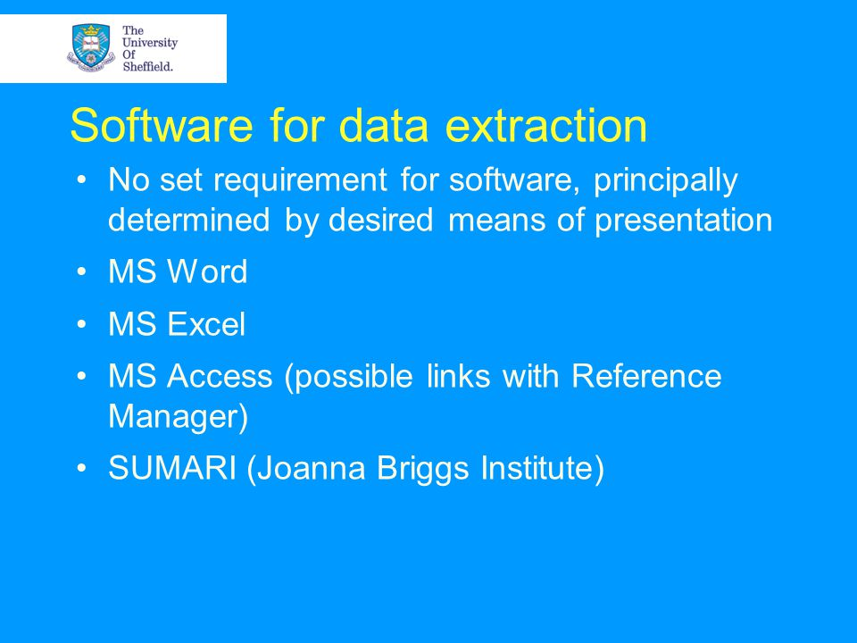 Software for data extraction No set requirement for software, principally determined by desired means of presentation MS Word MS Excel MS Access (possible links with Reference Manager) SUMARI (Joanna Briggs Institute)