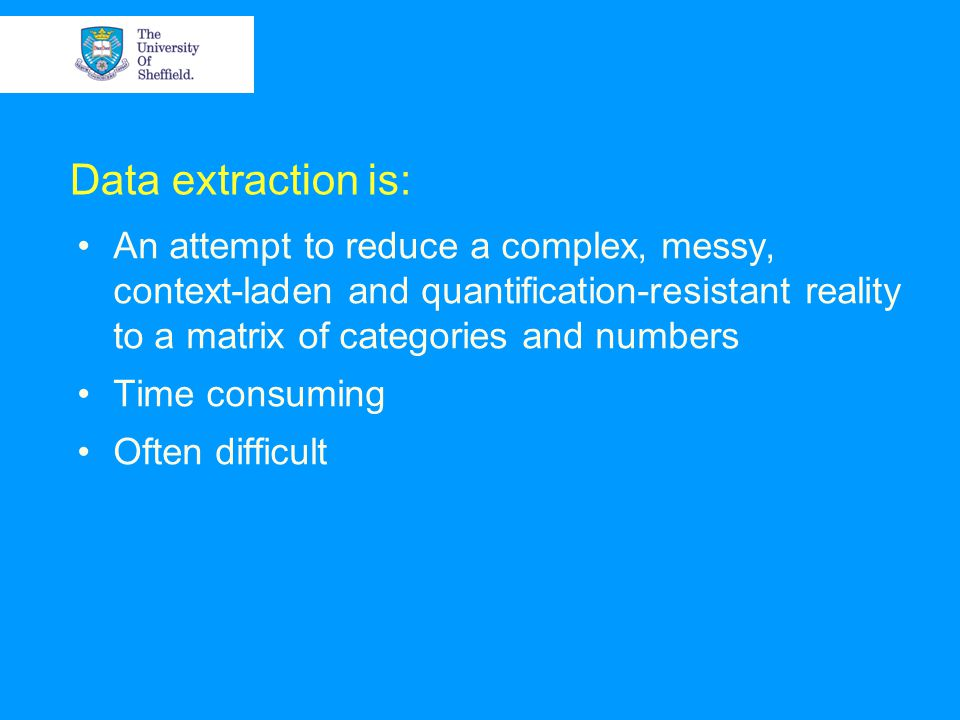 Data extraction is: An attempt to reduce a complex, messy, context-laden and quantification-resistant reality to a matrix of categories and numbers Time consuming Often difficult