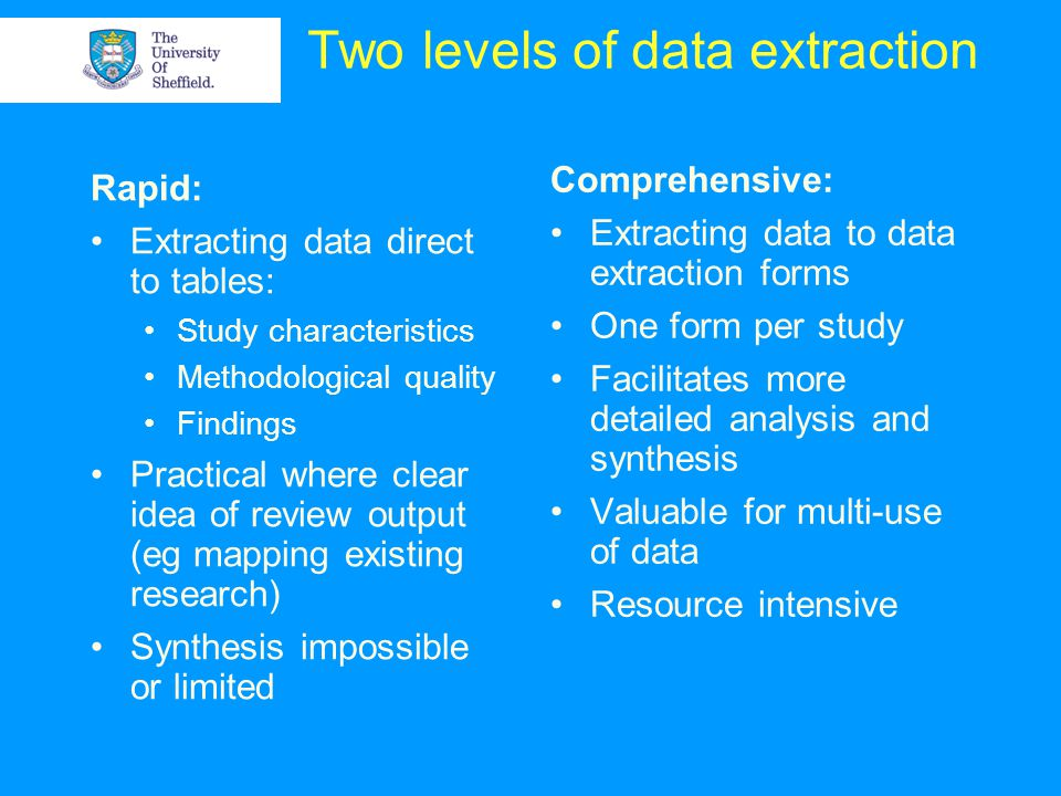Two levels of data extraction Rapid: Extracting data direct to tables: Study characteristics Methodological quality Findings Practical where clear idea of review output (eg mapping existing research) Synthesis impossible or limited Comprehensive: Extracting data to data extraction forms One form per study Facilitates more detailed analysis and synthesis Valuable for multi-use of data Resource intensive