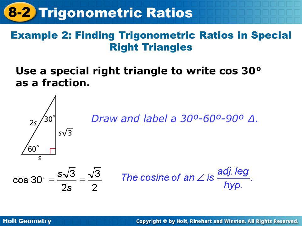 Holt Geometry 8-2 Trigonometric Ratios Example 2: Finding Trigonometric Ratios in Special Right Triangles Use a special right triangle to write cos 30